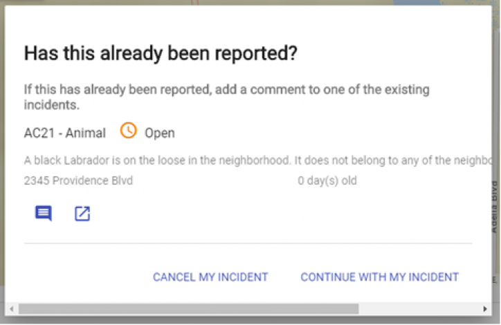 """screen shot of a notification that states At the top the question """"Has this already been reported?"""" will appear in bold text. Below the incident number, incident type, description and address of the similar incident will appear. The options to """"Cancel my incident"""" and """"Continue with my incident"""" will be in the bottom right."""