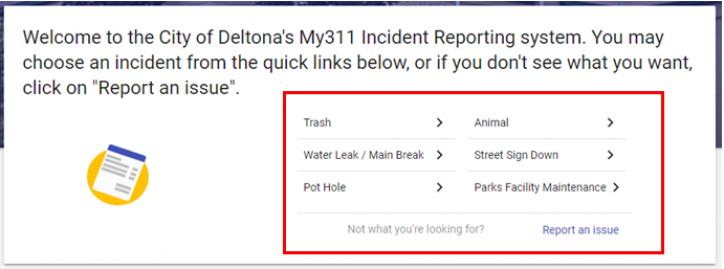 """screen shot that says Welcome to the City of Deltona's My311 Incident Reporting system. You may choose an incident from the quick links below, or if you don't see what you want, click on """"Report an issue"""". A list of pre-selected incidents are below the message and the """"Report an issue"""" link is at the bottom-right."""